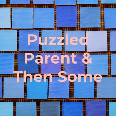 Puzzled Parent & Then Some