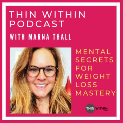Welcome to the Thin Within Podcast with me, Marna Thall. I'm the owner of ThinWithin.com, where I've dedicated the past 23+ years to helping women like you, lose weight by using mental tools and powerful mindset strategies to lose 20, 60, and even 100+ pounds without dieting.   In this podcast, I will give you powerful mental secrets and cutting-edge strategies you can use to lose weight, stop emotional eating, and finally get off the diet roller-coaster. Get ready dive in and experience REAL food and body freedom like never before!