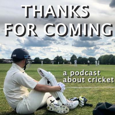 Thanks For Coming - a podcast about cricket