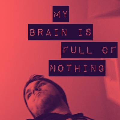 My Brain Is Full of Nothing