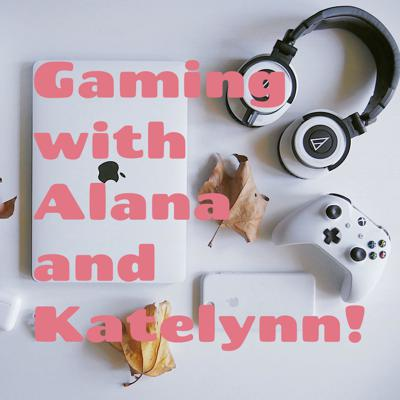 Gaming with Alana and Katelynn!