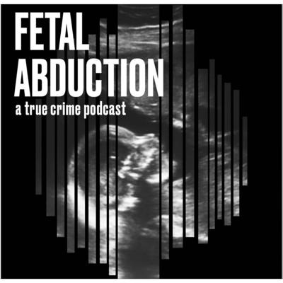 Introducing: Fetal Abduction: A True Crime Podcast, hosted by Erica Kelley