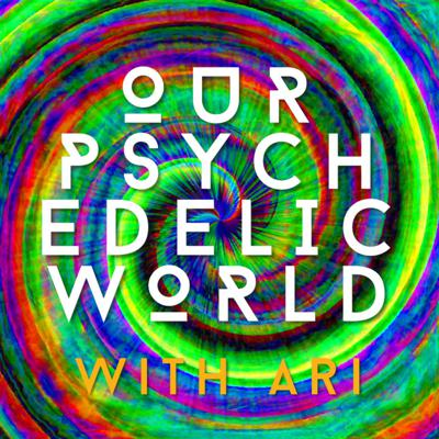 Our Psychedelic World with Ari