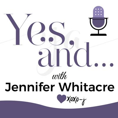 Yes, And... with Jennifer Whitacre