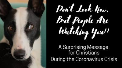 Cover art for Don't Look Now, But People are Watching: Faith Gets Real During the Coronavirus Crisis
