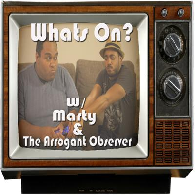 Marty and The Arrogant Observer discuss TV, what to watch and what to not.