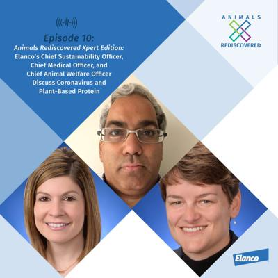 Cover art for Animals Rediscovered Xpert Edition: Elanco's Chief Sustainability Officer, Chief Medical Officer and Chief Animal Welfare Officer Discuss Coronavirus and Plant-Based Protein