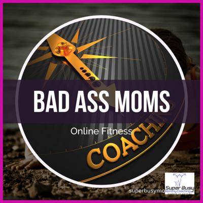 Badass Moms - Getting Your Life Back, Fit Healthy and Balanced