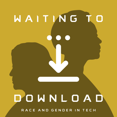 Waiting To Download: Race & Gender in Tech
