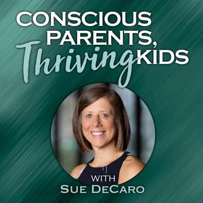 Conscious Parents, Thriving Kids with Sue DeCaro