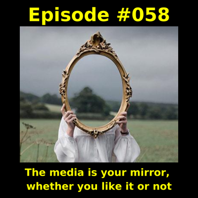 Cover art for Episode #058 -  The media is your mirror, whether you like it or not