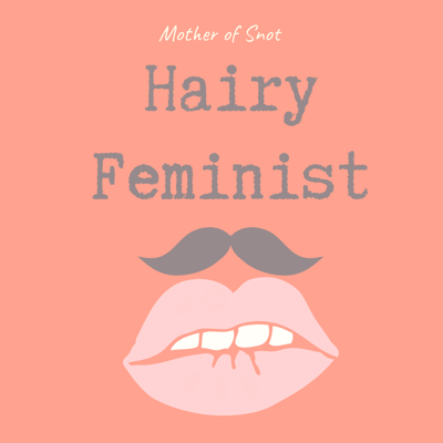 Hairy Feminist (with Mother of Snot, Feminist Blogger)