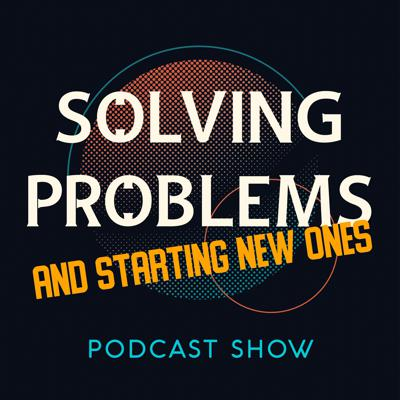 Solving Problems and Starting New Ones Podcast Show