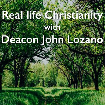 Real Life Christianity with Deacon John Lozano