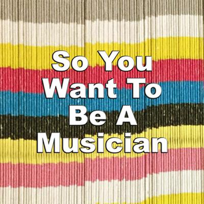 So You Want To Be A Musician Podcast