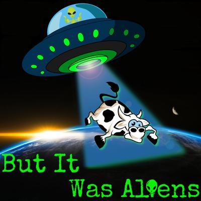 But It Was Aliens