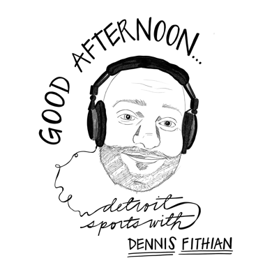 Good Afternoon with Dennis Fithian Detroit Sports Podcast