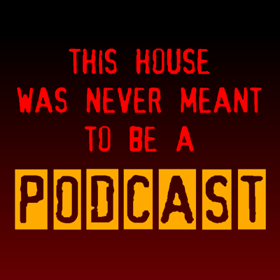 This House Was Never Meant To Be A Podcast