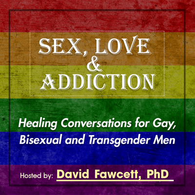 The Sex, Love, and Addiction: Healing Conversations for Gay, Bisexual, and Transgender Men podcast, featuring Dr. David Fawcett, presents ongoing expert discussions highlighting the life concerns of gay, bisexual, and transgender men. Dr. Fawcett, Vice President of Clinical Programming for Seeking Integrity Treatment Centers, is a licensed psychotherapist and sexologist specializing in co-occurring addictions, notably paired drug use and sex (aka, chemsex). He is the author of Lust, Men, and Meth: A Gay Men's Guide to Sex and Recovery. In this podcast, he speaks with global experts in addiction, HIV/AIDS, stigma, gay marriage, relationships, and other pressing life issues directed toward gay, bisexual, and transgender men. This podcast seeks to help listeners heal old wounds while facing today's challenges.