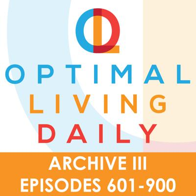 Optimal Living Daily - ARCHIVE 3 - Episodes 601-900 ONLY