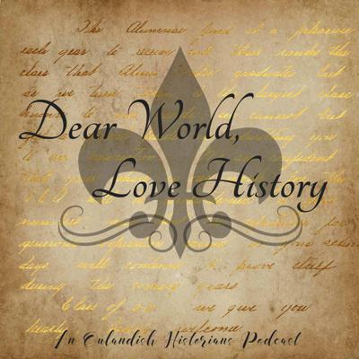 The Dear World, Love History Podcast, where we tackle the good, the bad, and the downright ugly history of the world one episode at a time.