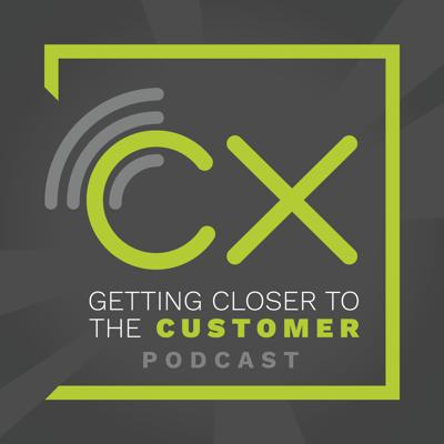Getting Closer to the Customer, a Cx Podcast