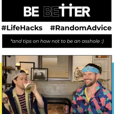 Be Better! is a new, weekly chat show hosted by Evan & Scot - Live from our NYC quarantine lockdown! Inspired by the recent Corona-related crisis, we decided to create a talk show to try and help everyone #BeBetter. We discuss life-hacks, give random advice, and help everyone try not to be an a**hole.